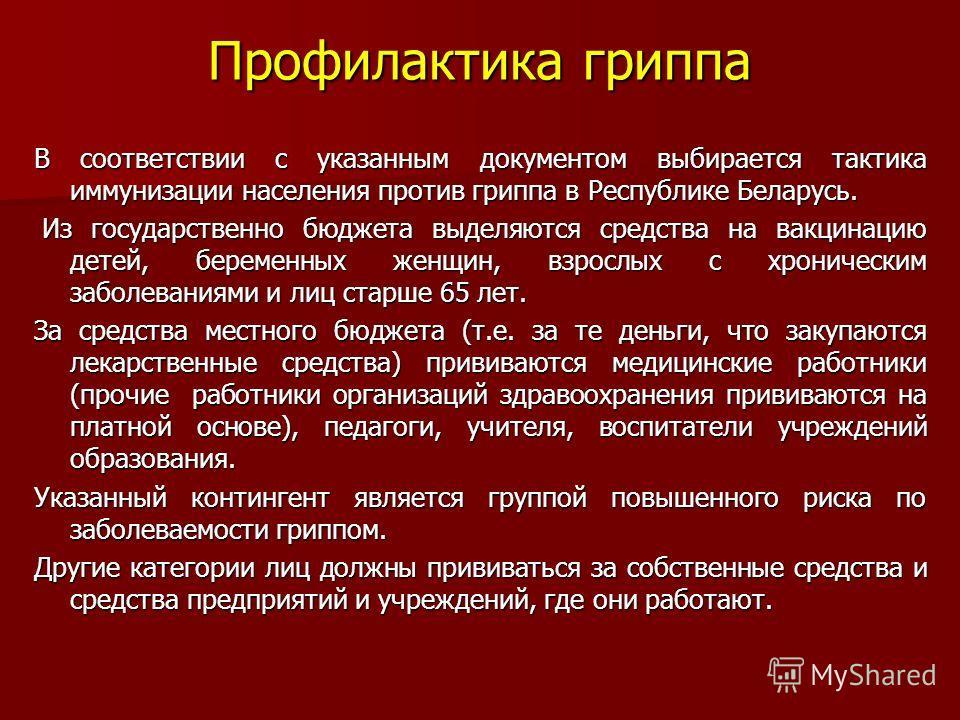 Профилактика гриппа В соответствии с указанным документом выбирается тактика иммунизации населения против гриппа в Республике Беларусь. Из государственно бюджета выделяются средства на вакцинацию детей, беременных женщин, взрослых с хроническим забол