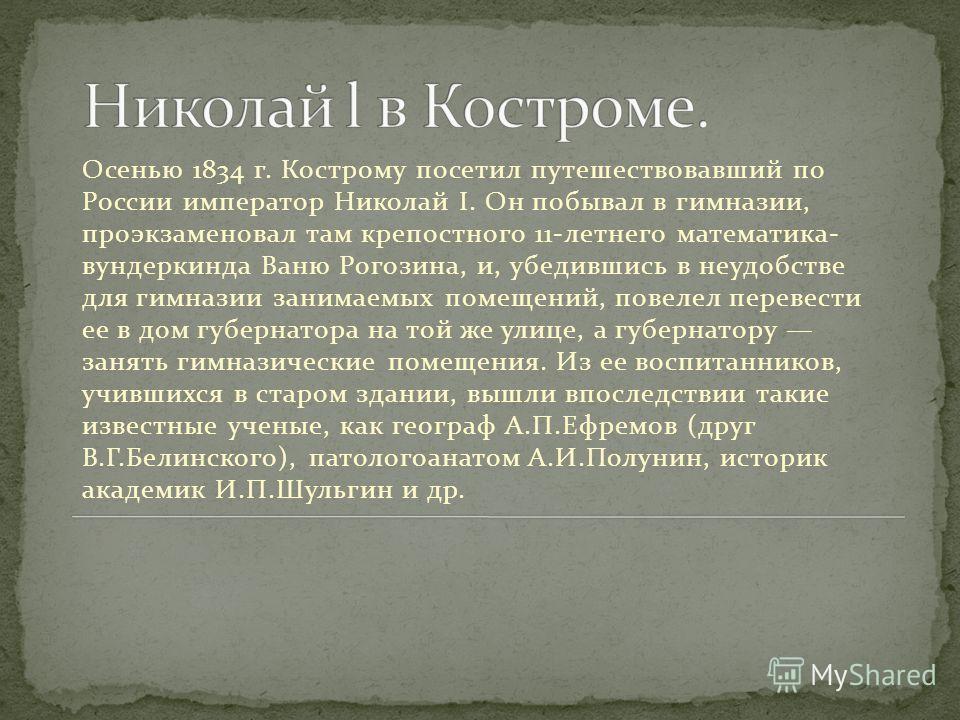 Осенью 1834 г. Кострому посетил путешествовавший по России император Николай I. Он побывал в гимназии, проэкзаменовал там крепостного 11-летнего математика- вундеркинда Ваню Рогозина, и, убедившись в неудобстве для гимназии занимаемых помещений, пове