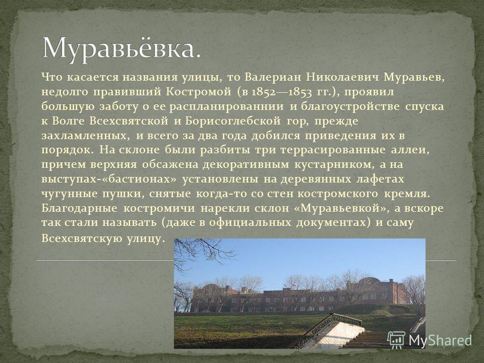 Что касается названия улицы, то Валериан Николаевич Муравьев, недолго правивший Костромой (в 18521853 гг.), проявил большую заботу о ее распланированный и благоустройстве спуска к Волге Всехсвятской и Борисоглебской гор, прежде захламленных, и всего