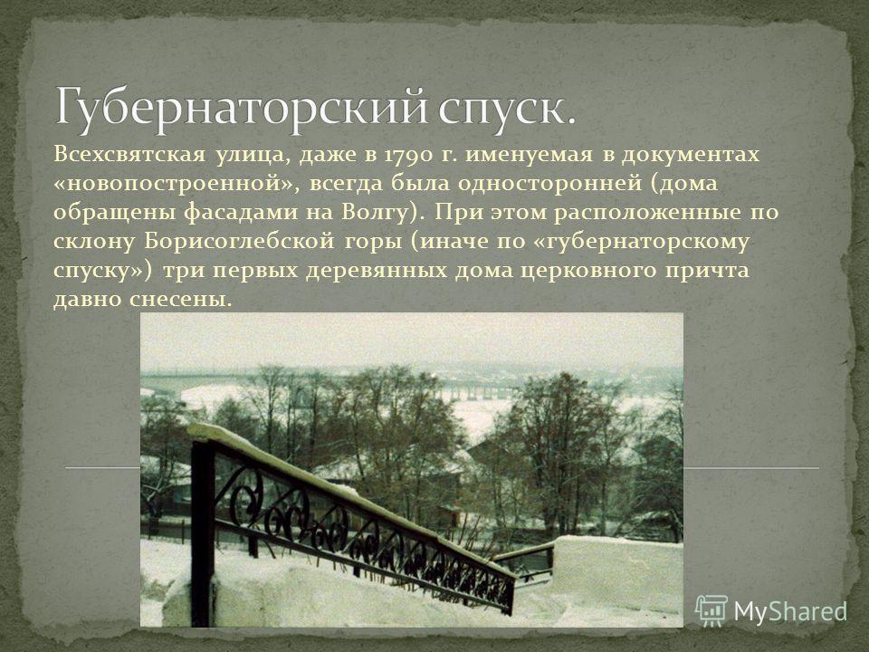 Всехсвятская улица, даже в 1790 г. именуемая в документах «новопостроенной», всегда была односторонней (дома обращены фасадами на Волгу). При этом расположенные по склону Борисоглебской горы (иначе по «губернаторскому спуску») три первых деревянных д