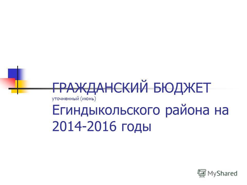 ГРАЖДАНСКИЙ БЮДЖЕТ уточненный (июнь) Егиндыкольского района на 2014-2016 годы