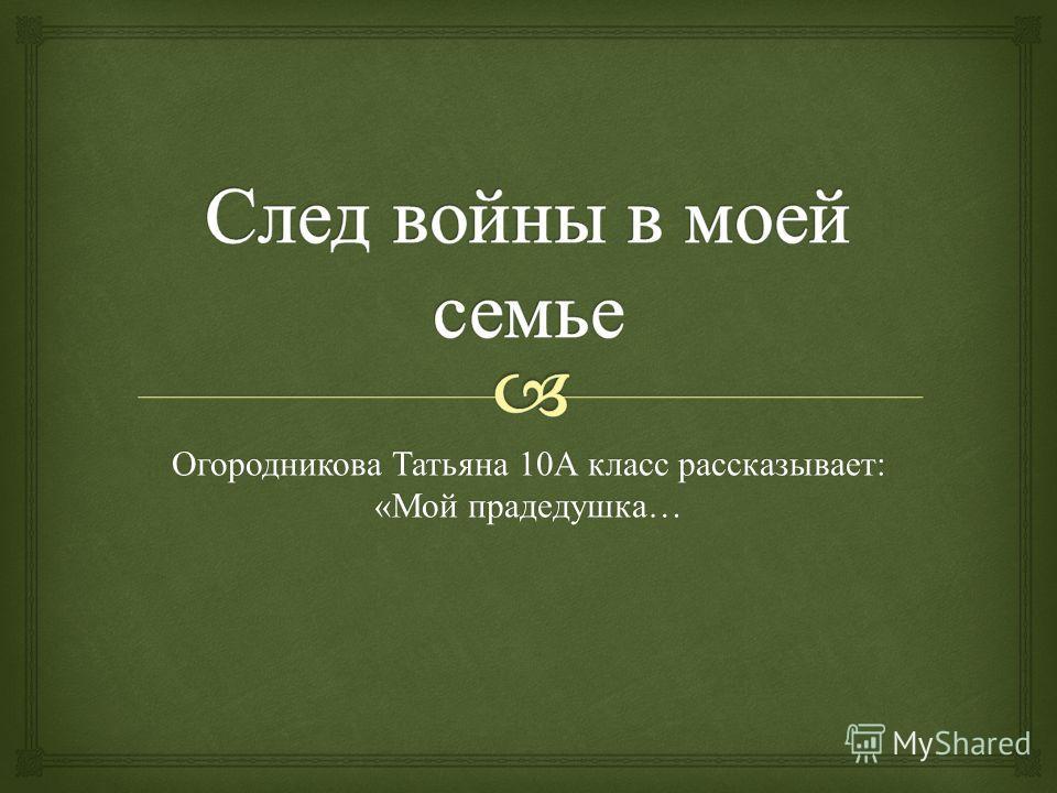 Огородникова Татьяна 10 А класс рассказывает : « Мой прадедушка …