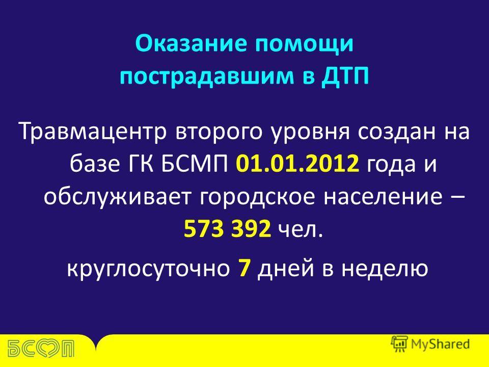 Оказание помощи пострадавшим в ДТП Травмацентр второго уровня создан на базе ГК БСМП 01.01.2012 года и обслуживает городское население – 573 392 чел. круглосуточно 7 дней в неделю