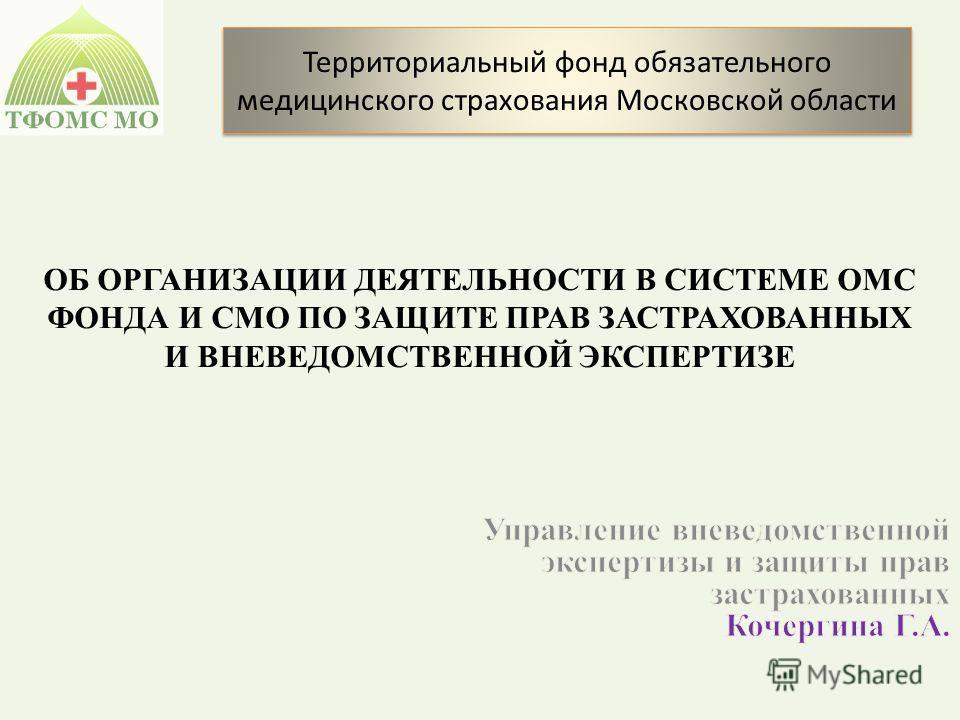 ОБ ОРГАНИЗАЦИИ ДЕЯТЕЛЬНОСТИ В СИСТЕМЕ ОМС ФОНДА И СМО ПО ЗАЩИТЕ ПРАВ ЗАСТРАХОВАННЫХ И ВНЕВЕДОМСТВЕННОЙ ЭКСПЕРТИЗЕ Территориальный фонд обязательного медицинского страхования Московской области
