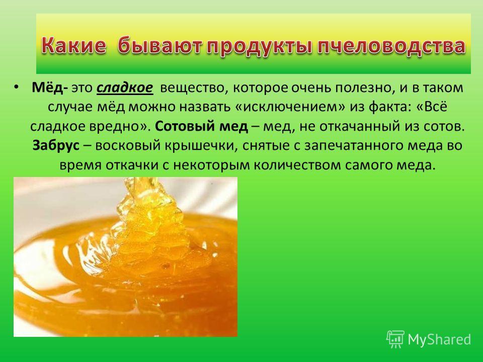 Мёд- это сладкое вещество, которое очень полезно, и в таком случае мёд можно назвать «исключением» из факта: «Всё сладкое вредно». Сотовый мед – мед, не откачанный из сотов. Забрус – восковый крышечки, снятые с запечатанного меда во время откачки с н