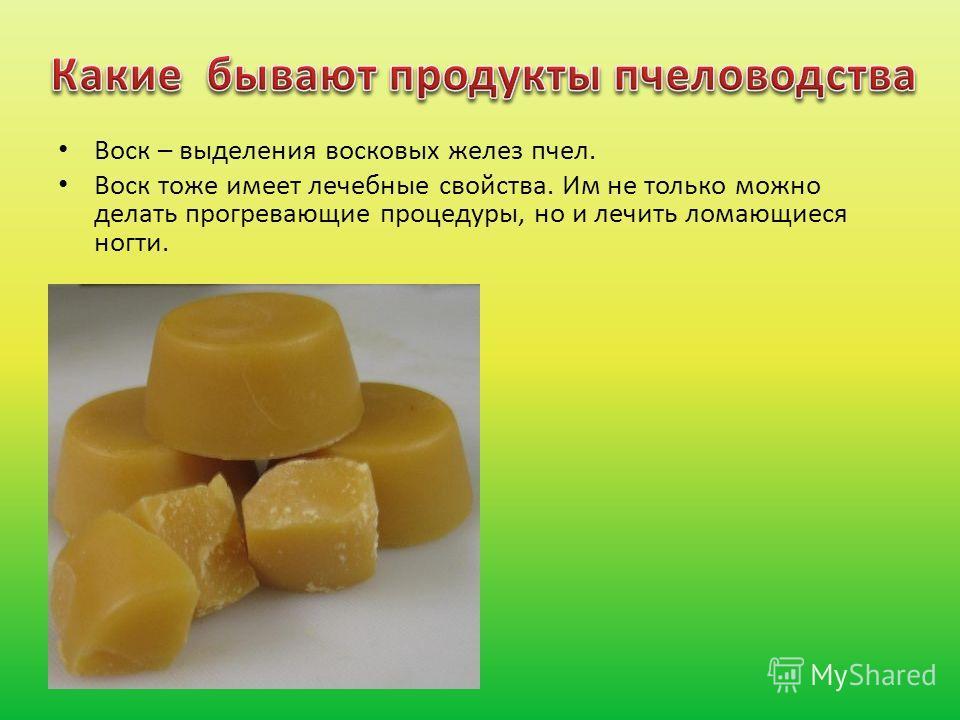 Воск – выделения восковых желез пчел. Воск тоже имеет лечебные свойства. Им не только можно делать прогревающие процедуры, но и лечить ломающиеся ногти.