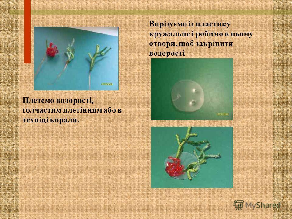 Плетемо водорості, голчастим плетінням обо в техніці короли. Вирізуємо із пластику кружальце і робимо в ньому отвори, щоб закріпити водорості