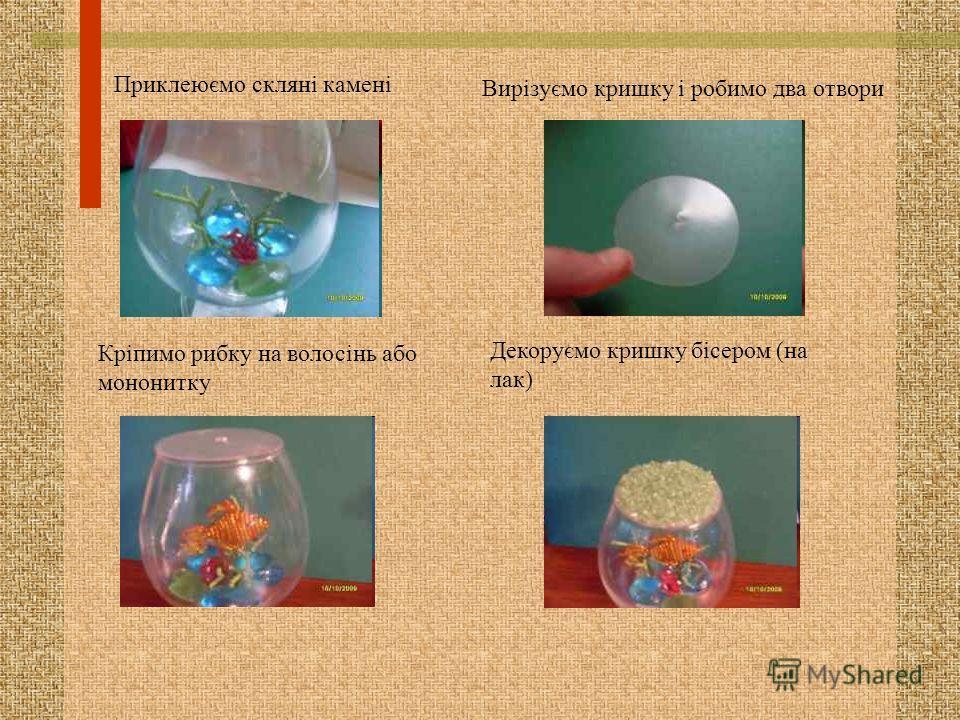 Приклеюємо скляні камені Вирізуємо крышку і робимо два отвори Кріпимо рыбку на волосінь обо моно нитку Декоруємо крышку бісером (на лак)