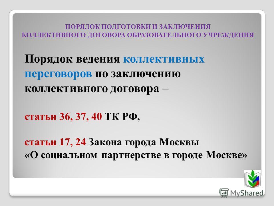 ПОРЯДОК ПОДГОТОВКИ И ЗАКЛЮЧЕНИЯ КОЛЛЕКТИВНОГО ДОГОВОРА ОБРАЗОВАТЕЛЬНОГО УЧРЕЖДЕНИЯ Порядок ведения коллективных переговоров по заключению коллективного договора – статьи 36, 37, 40 ТК РФ, статьи 17, 24 Закона города Москвы «О социальном партнерстве в