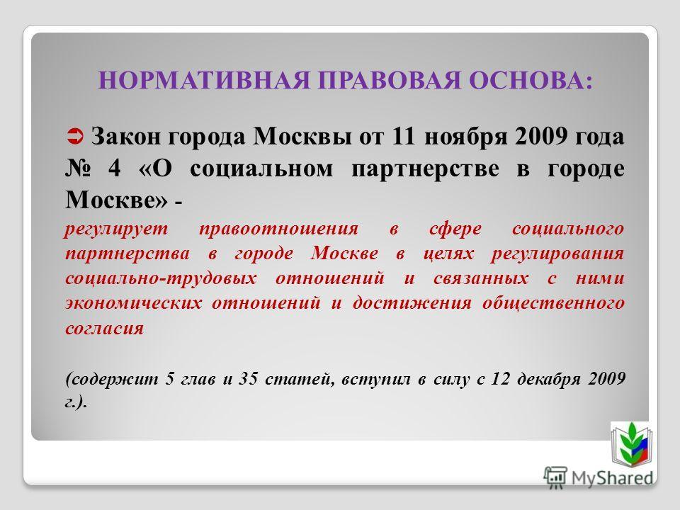 НОРМАТИВНАЯ ПРАВОВАЯ ОСНОВА: Закон города Москвы от 11 ноября 2009 года 4 «О социальном партнерстве в городе Москве» - регулирует правоотношения в сфере социального партнерства в городе Москве в целях регулирования социально-трудовых отношений и связ