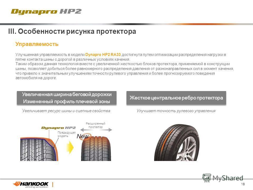 18 Улучшенная управляемость в модели Dynapro HP2 RA33 достигнута путем оптимизации распределения нагрузки в пятне контакта шины с дорогой в различных условиях качения. Таким образом данная технология вместе с увеличенной жесткостью блоков протектора,