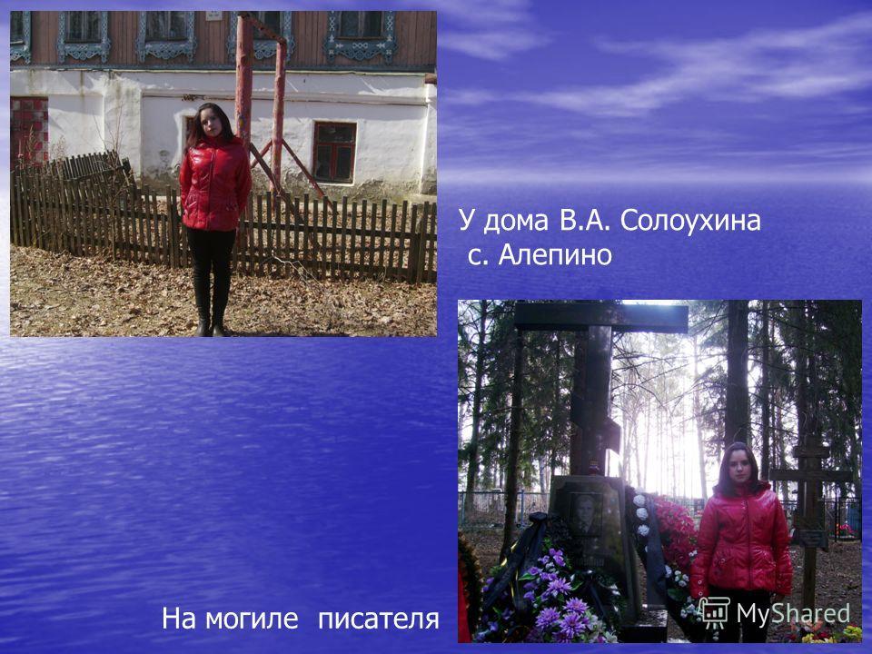 У дома В.А. Солоухина с. Алепино На могиле писателя