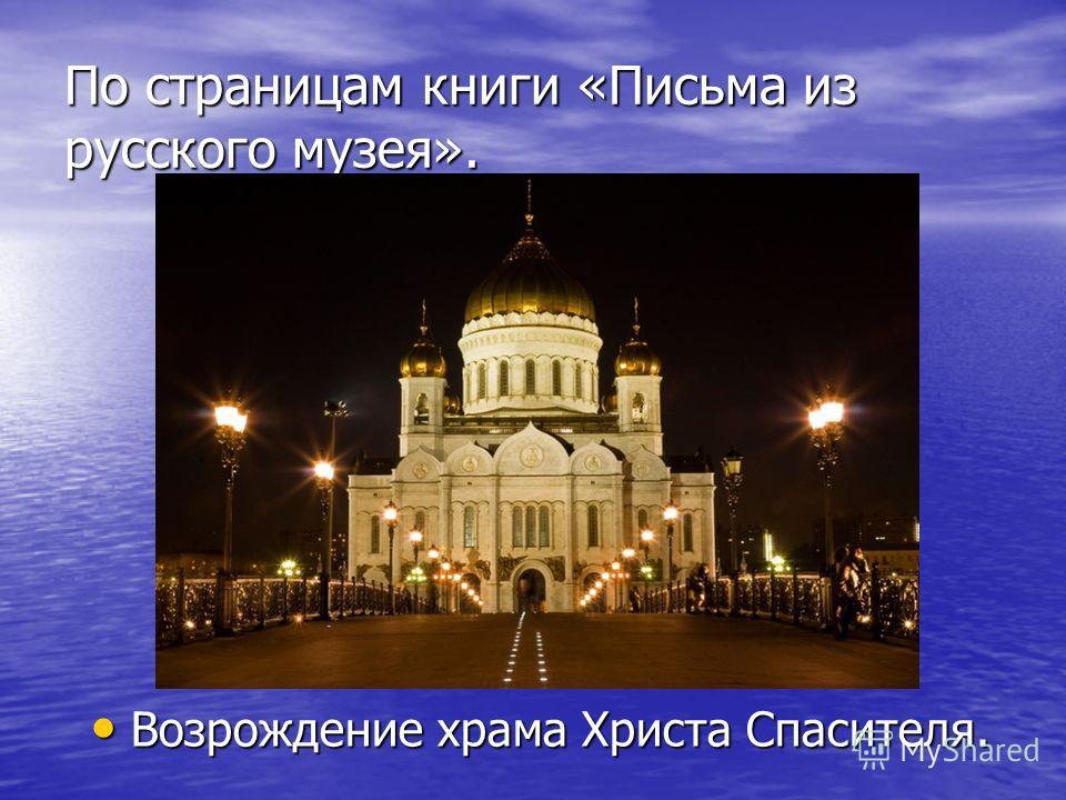 По страницам книги «Письма из русского музея». Возрождение храма Христа Спасителя. Возрождение храма Христа Спасителя.