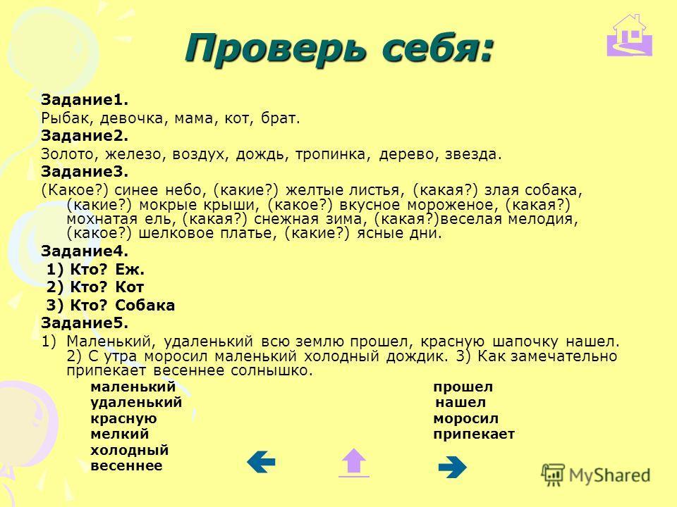 Проверь себя: Задание 1. Рыбак, девочка, мама, кот, брат. Задание 2. Золото, железо, воздух, дождь, тропинка, дерево, звезда. Задание 3. (Какое?) синее небо, (какие?) желтые листья, (какая?) злая собака, (какие?) мокрые крыши, (какое?) вкусное мороже