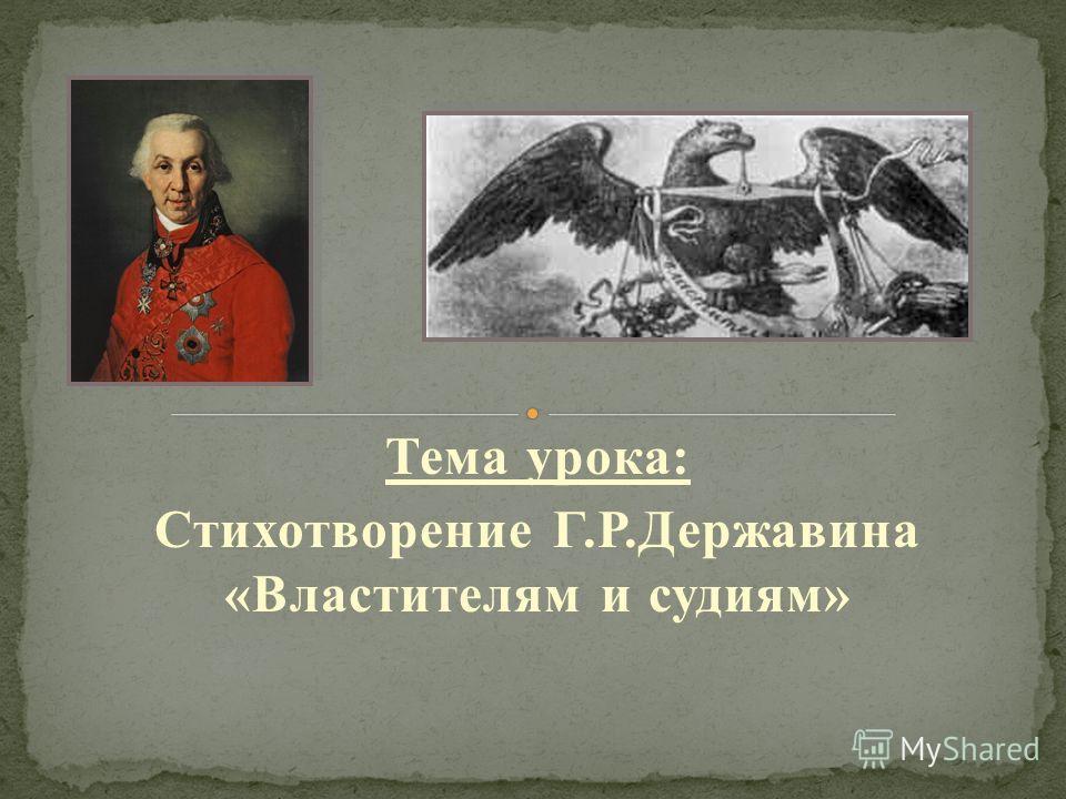 Тема урока: Стихотворение Г.Р.Державина «Властителям и судиям»