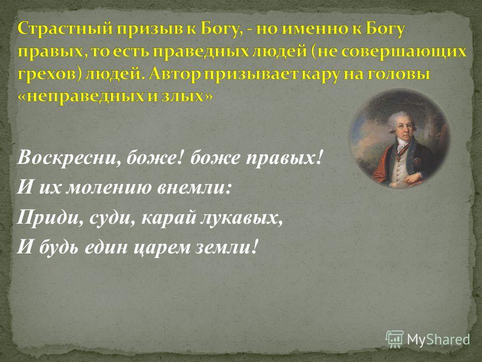 Воскресни, боже! боже правых! И их молению внемли: Приди, суди, карай лукавых, И будь един царем земли!