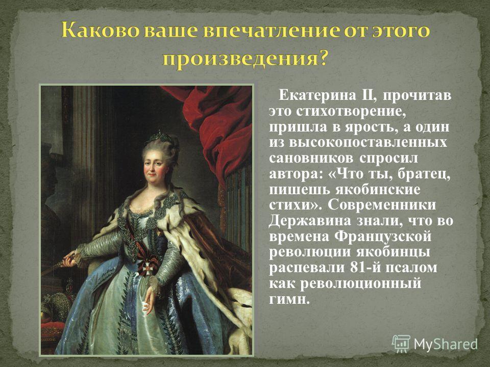 Екатерина II, прочитав это стихотворение, пришла в ярость, а один из высокопоставленных сановников спросил автора: «Что ты, братец, пишешь якобинские стихи». Современники Державина знали, что во времена Французской революции якобинцы распевали 81-й п