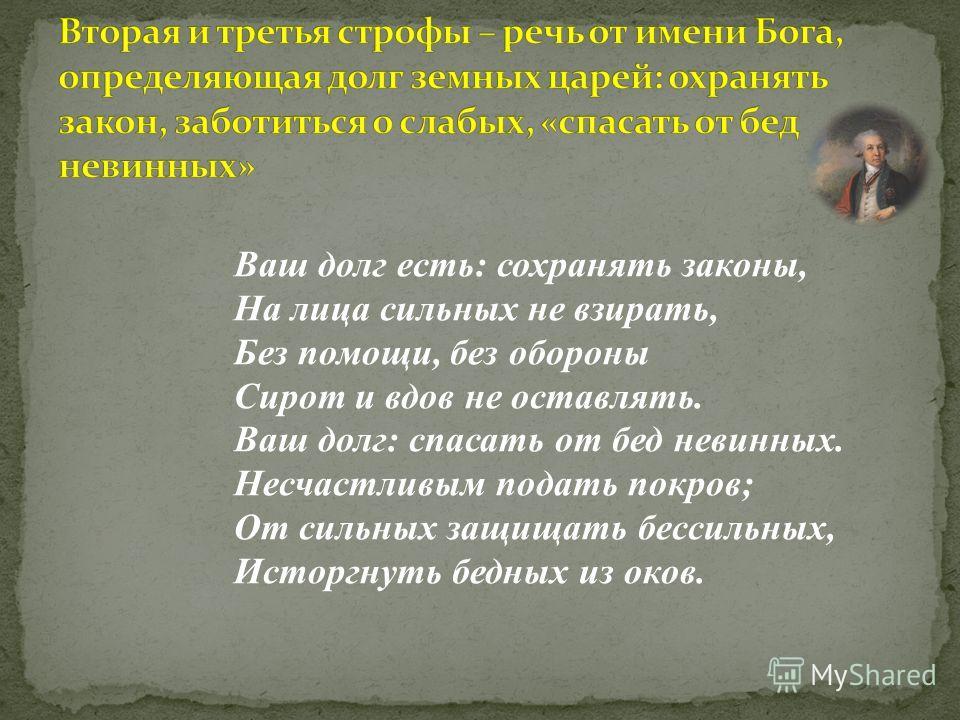 Ваш долг есть: сохранять законы, На лица сильных не взирать, Без помощи, без обороны Сирот и вдов не оставлять. Ваш долг: спасать от бед невинных. Несчастливым подать покров; От сильных защищать бессильных, Исторгнуть бедных из оков.