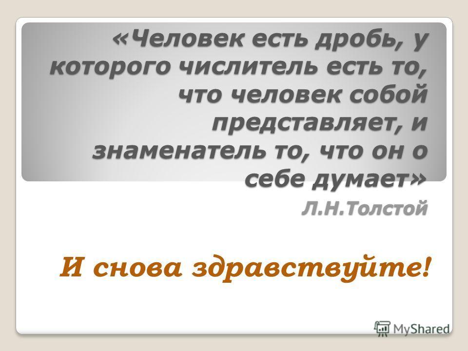 «Человек есть дробь, у которого числитель есть то, что человек собой представляет, и знаменатель то, что он о себе думает» Л.Н.Толстой И снова здравствуйте!