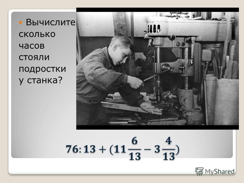 Вычислите сколько часов стояли подростки у станка?