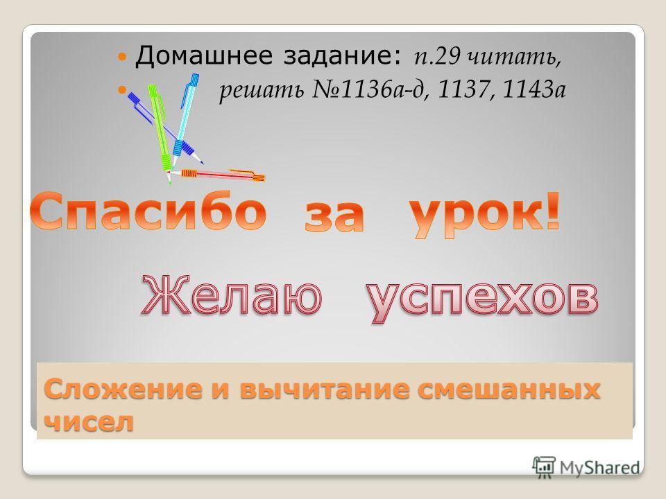 Сложение и вычитание смешанных чисел Домашнее задание: п.29 читать, решать 1136 а-д, 1137, 1143 а