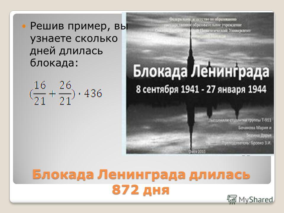 Блокада Ленинграда длилась 872 дня Блокада Ленинграда длилась 872 дня Решив пример, вы узнаете сколько дней длилась блокада: