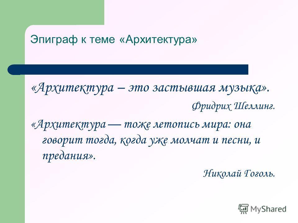 Эпиграф к теме «Архитектура» «Архитектура – это застывшая музыка». Фридрих Шеллинг. «Архитектура тоже летопись мира: она говорит тогда, когда уже молчат и песни, и предания». Николай Гоголь.