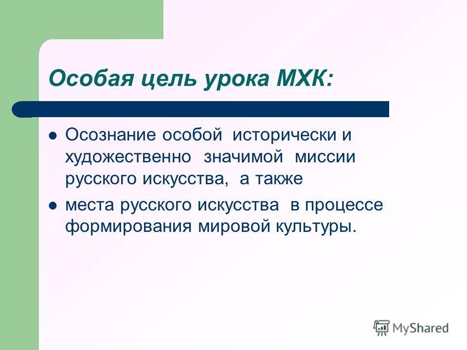 Особая цель урока МХК: Осознание особой исторически и художественно значимой миссии русского искусства, а также места русского искусства в процессе формирования мировой культуры.