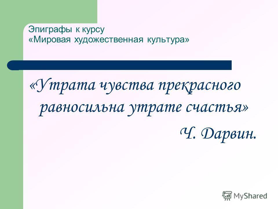 Эпиграфы к курсу «Мировая художественная культура» «Утрата чувства прекрасного равносильна утрате счастья» Ч. Дарвин.