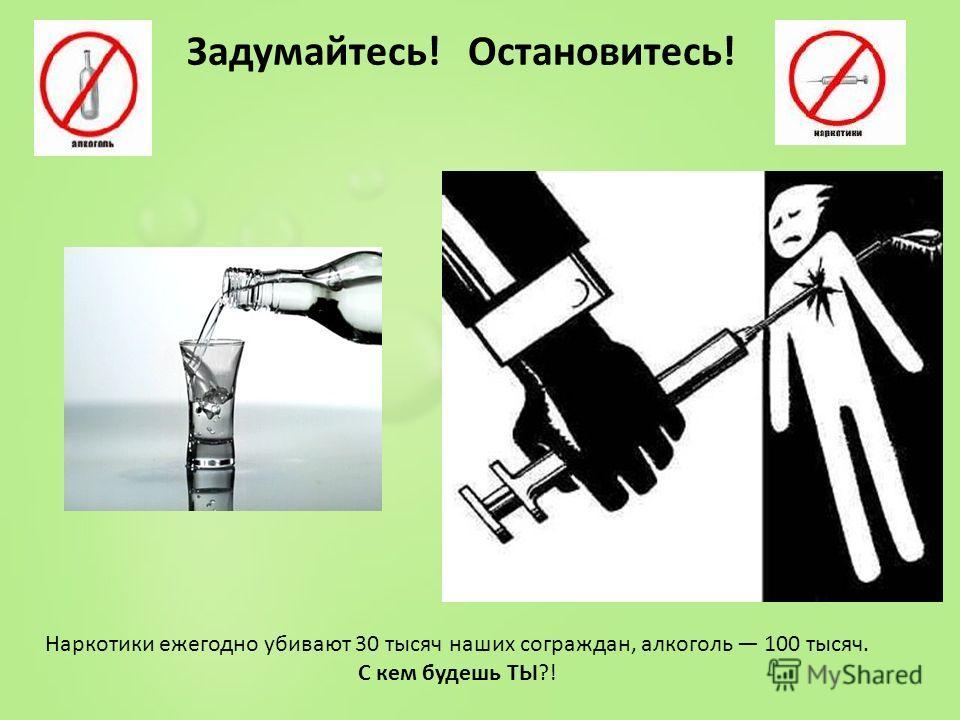 Наркотики ежегодно убивают 30 тысяч наших сограждан, алкоголь 100 тысяч. С кем будешь ТЫ?! Задумайтесь! Остановитесь!