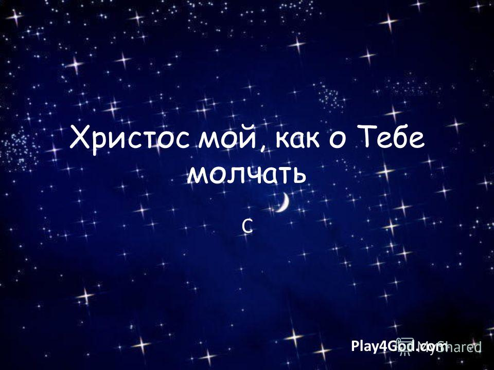 Христос мой, как о Тебе молчать C Play4God.com