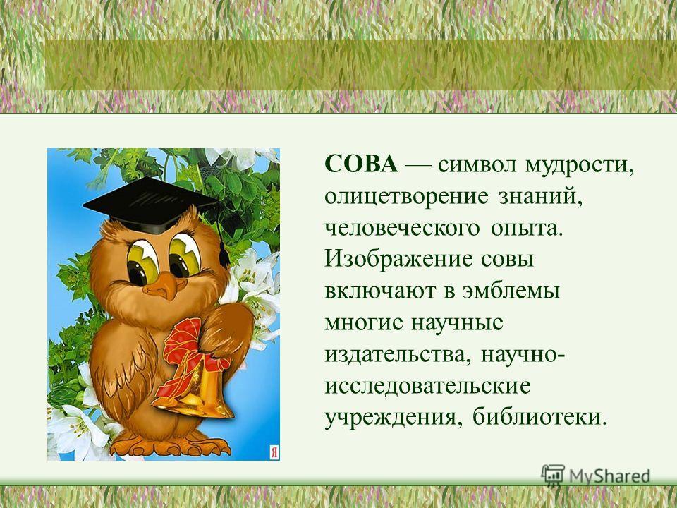 СОВА символ мудрости, олицетворение знаний, человеческого опыта. Изображение совы включают в эмблемы многие научные издательства, научно- исследовательские учреждения, библиотеки.