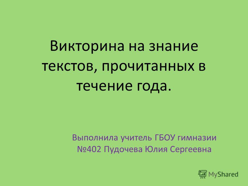 Викторина на знание текстов, прочитанных в течение года. Выполнила учитель ГБОУ гимназии 402 Пудочева Юлия Сергеевна