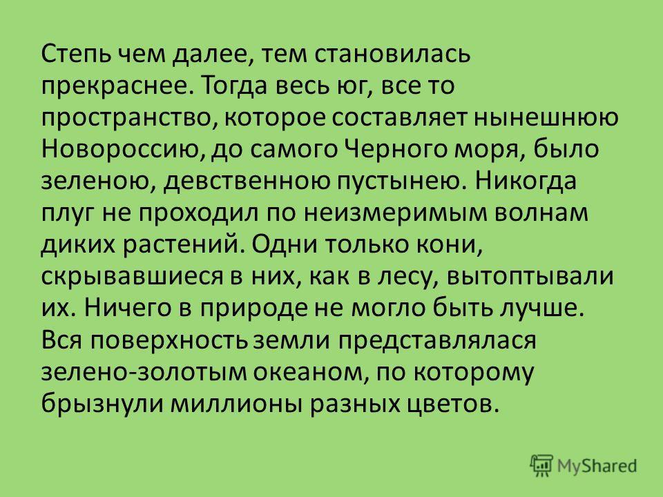 Степь чем далее, тем становилась прекраснее. Тогда весь юг, все то пространство, которое составляет нынешнюю Новороссию, до самого Черного моря, было зеленою, девственною пустынею. Никогда плуг не проходил по неизмеримым волнам диких растений. Одни т