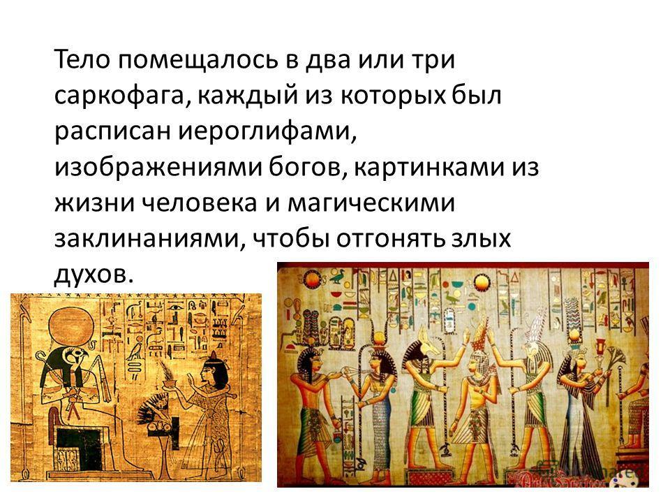 Тело помещалось в два или три саркофага, каждый из которых был расписан иероглифами, изображениями богов, картинками из жизни человека и магическими заклинаниями, чтобы отгонять злых духов.