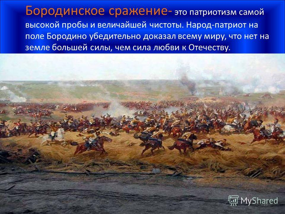 Бородинское сражение- это патриотизм самой высокой пробы и величайшей чистоты. Народ-патриот на поле Бородино убедительно доказал всему миру, что нет на земле большей силы, чем сила любви к Отечеству. 15