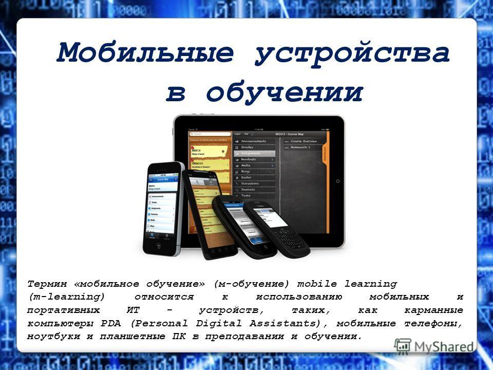 Мобильные устройства в обучении Термин «мобильное обучение» (м-обучение) mobile learning (m-learning) относится к использованию мобильных и портативных ИТ - устройств, таких, как карманные компьютеры PDA (Personal Digital Assistants), мобильные телеф
