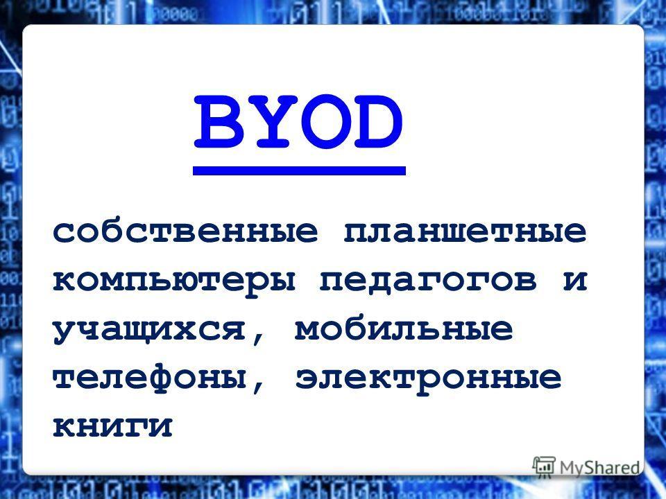 BYOD собственные планшетные компьютеры педагогов и учащихся, мобильные телефоны, электронные книги