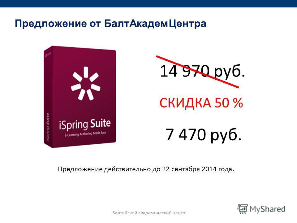 Балтийский академический центр Предложение от Балт АкадемЦентра 14 970 руб. СКИДКА 50 % 7 470 руб. Предложение действительно до 22 сентября 2014 года.
