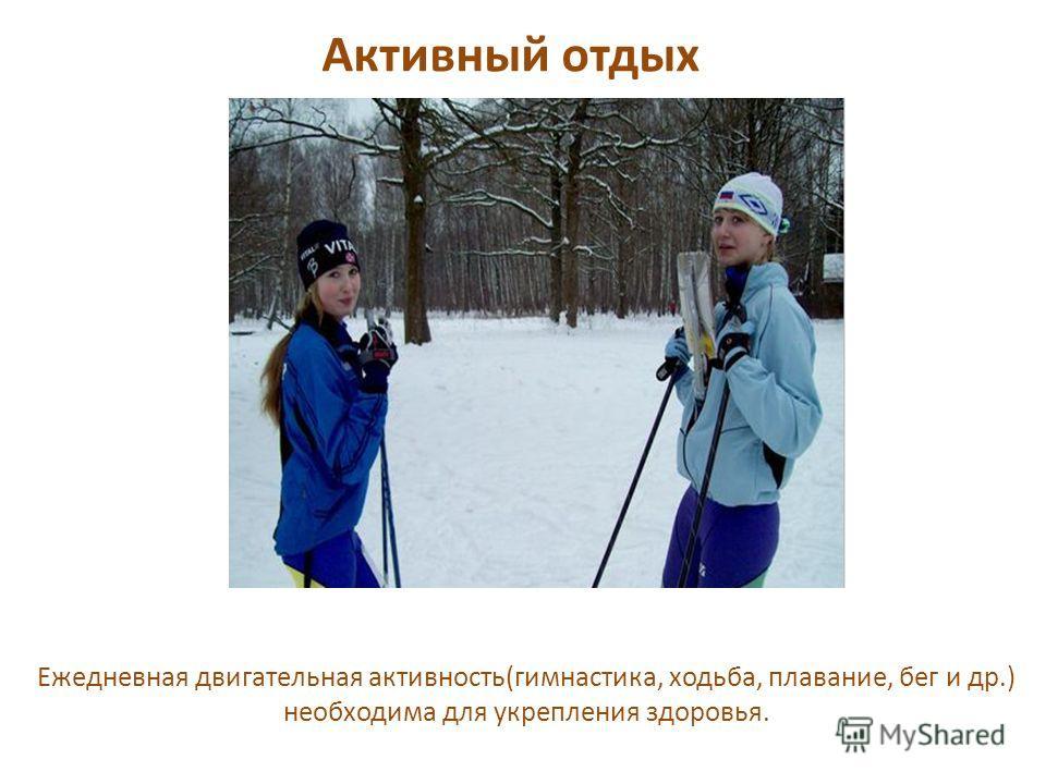 Активный отдых Ежедневная двигательная активность(гимнастика, ходьба, плавание, бег и др.) необходима для укрепления здоровья.