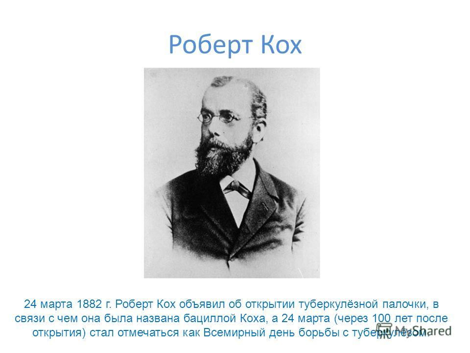 Роберт Кох 24 марта 1882 г. Роберт Кох объявил об открытии туберкулёзной палочки, в связи с чем она была названа бациллой Коха, а 24 марта (через 100 лет после открытия) стал отмечаться как Всемирный день борьбы с туберкулёзом.