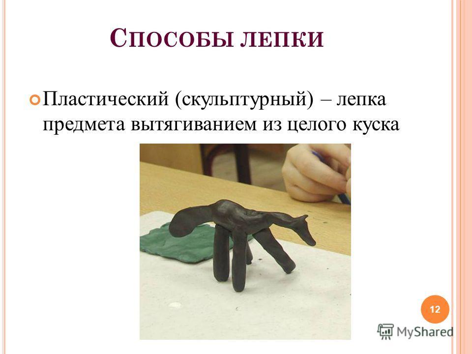 С ПОСОБЫ ЛЕПКИ Пластический (скульптурный) – лепка предмета вытягиванием из целого куска 12