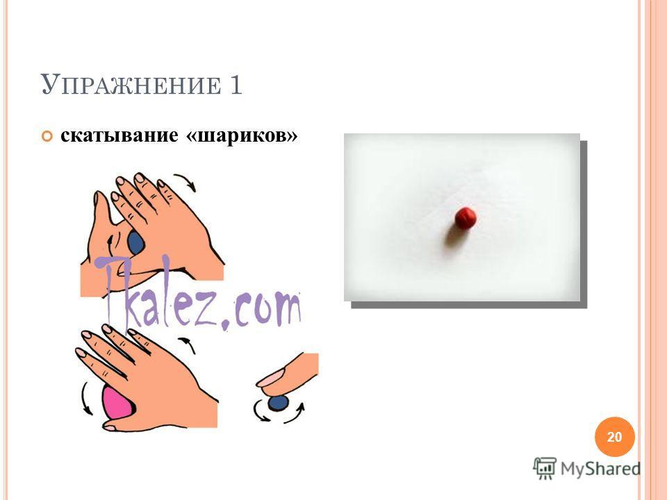 У ПРАЖНЕНИЕ 1 скатывание «шариков» 20