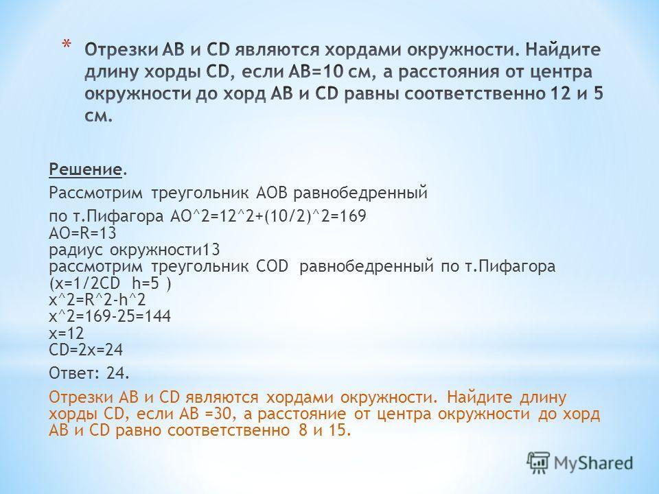 Решение. Рассмотрим треугольник АОВ равнобедренный по т.Пифагора AO^2=12^2+(10/2)^2=169 AO=R=13 радиус окружности 13 рассмотрим треугольник COD равнобедренный по т.Пифагора (х=1/2CD h=5 ) x^2=R^2-h^2 x^2=169-25=144 x=12 CD=2x=24 Ответ: 24. Отрезки AB