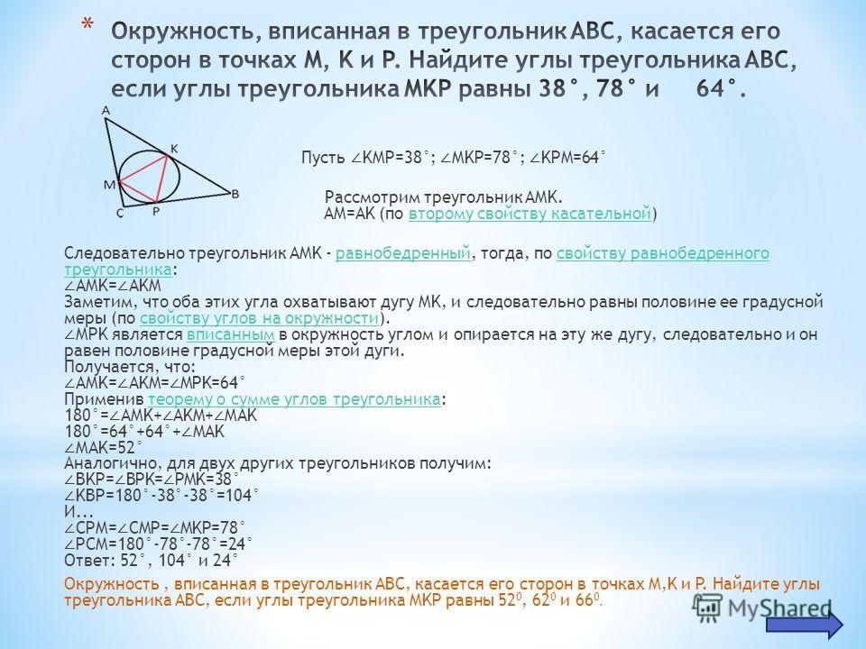 Пусть KMP=38°; MKP=78°; KPM=64° Рассмотрим треугольник AMK. AM=AK (по второму свойству касательной)второму свойству касательной Следовательно треугольник AMK - равнобедренный, тогда, по свойству равнобедренного треугольника: AMK= AKM Заметим, что оба