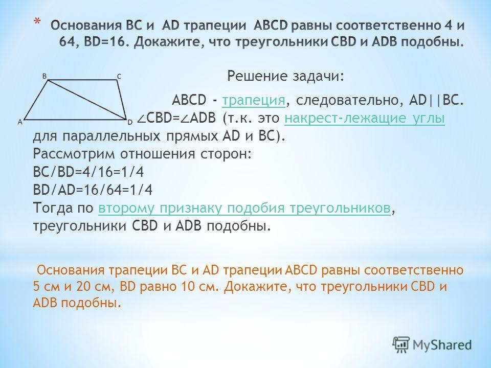 Решение задачи: ABCD - трапеция, следовательно, AD||BC. CBD= ADB (т.к. это накрест-лежащие углы для параллельных прямых AD и BC). Рассмотрим отношения сторон: BC/BD=4/16=1/4 BD/AD=16/64=1/4 Тогда по второму признаку подобия треугольников, треугольник
