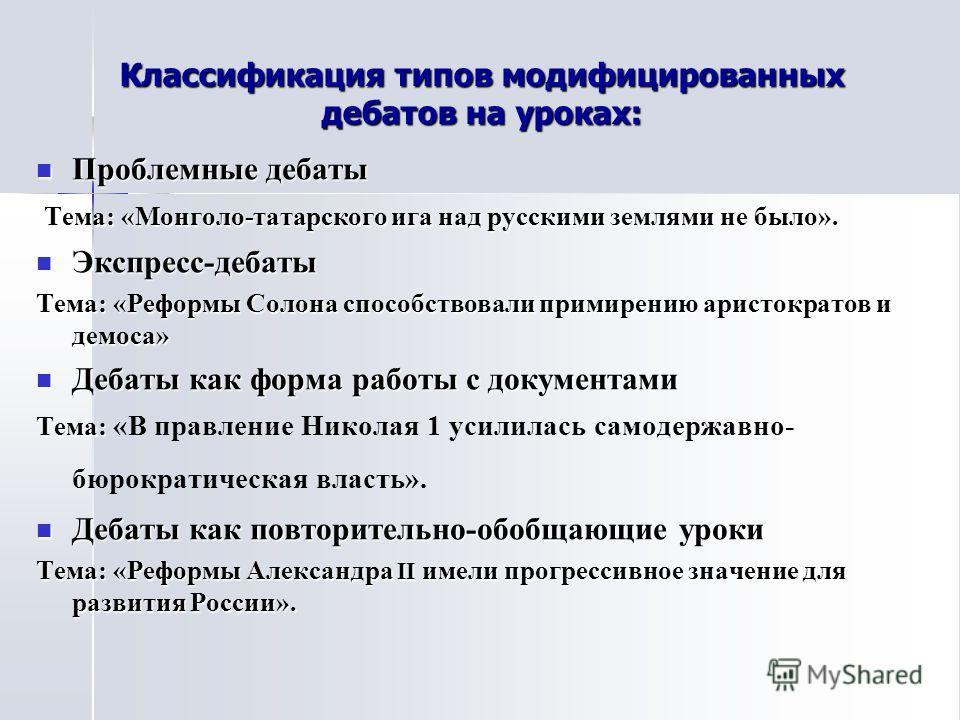 Классификация типов модифицированных дебатов на уроках: Проблемные дебаты Проблемные дебаты Тема: «Монголо-татарского ига над русскими землями не было». Тема: «Монголо-татарского ига над русскими землями не было». Экспресс-дебаты Экспресс-дебаты Тема