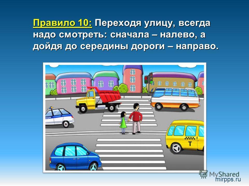 Правило 10: Переходя улицу, всегда надо смотреть: сначала – налево, а дойдя до середины дороги – направо. mirpps.ru