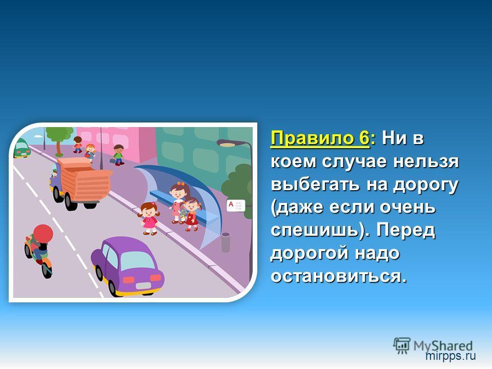 Правило 6: Ни в коем случае нельзя выбегать на дорогу (даже если очень спешишь). Перед дорогой надо остановиться. mirpps.ru