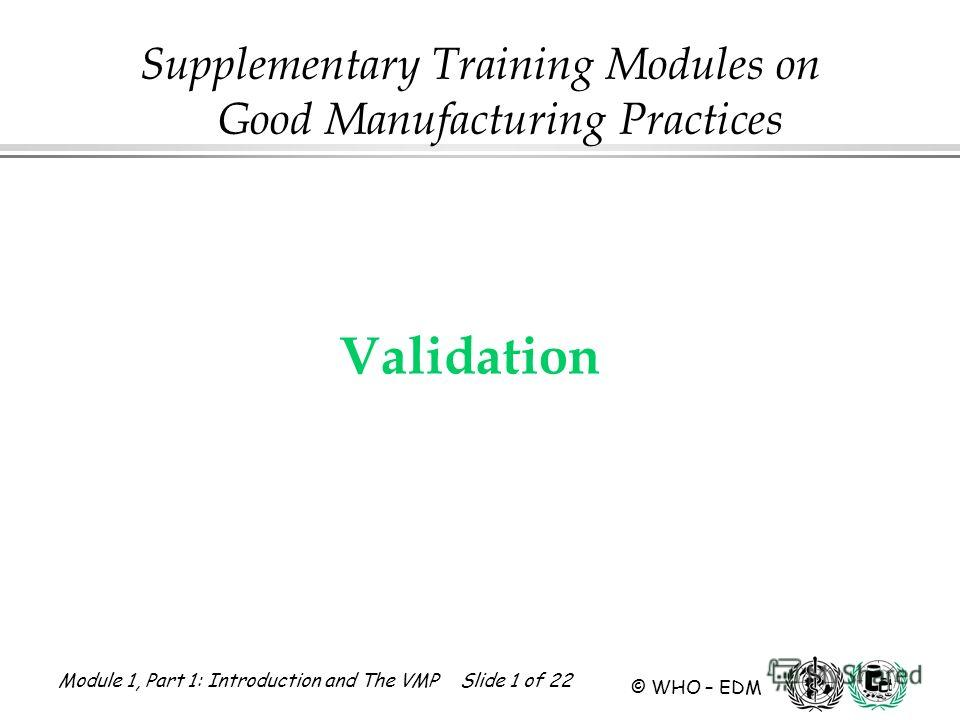 Module 1, Part 1: Introduction and The VMP Slide 1 of 22 © WHO – EDM Validation Supplementary Training Modules on Good Manufacturing Practices
